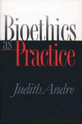 Bioethics As Practice By Andre, Judith